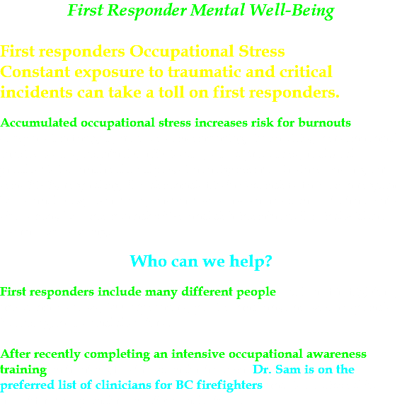 First Responder Mental Well-Being First responders Occupational Stress Constant exposure to traumatic and critical incidents can take a toll on first responders. Accumulated occupational stress increases risk for burnouts, compassion fatigue, trouble concentrating, irritability, personal and family issues, mental health issues, sleep problems, reduced productivity, and reduced physical alignment. Dr Sam has a great sensitivity regarding the demands first responders face on a regular basis and how, over time, instinctive survival responses to traumatic stress may become maladaptive and detrimental to the individual's overall well-being. Who can we help? First responders include many different people, such as firefighters, ambulance crews, 911 Operators, police, and anyone who responds to emergencies and disasters. After recently completing an intensive occupational awareness training in treating first responder trauma, Dr. Sam is on the preferred list of clinicians for BC firefighters and is equipped to assist first responders in other industries.